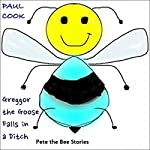 Greggor the Goose Falls in a Ditch: Pete the Bee Stories, Book 28 | Paul Cook