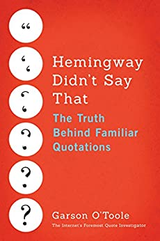 Hemingway Didn't Say That: The Truth Behind Familiar Quotations by [O'Toole, Garson]