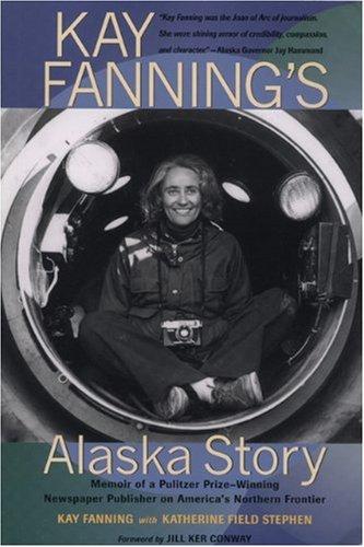 Kay Fanning's Alaska Story: Memoir of a Pulitzer Prize-Winning Newspaper Publisher on America's Northern Frontier pdf epub