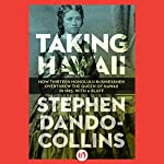 Taking Hawaii: How Thirteen Honolulu Businessmen Overthrew the Queen of Hawaii in 1893, With a Bluff | Stephen Dando-Collins