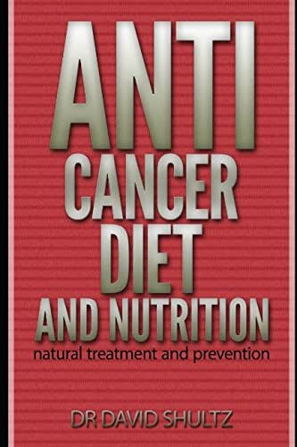 Anti Cancer diet and nutrition natural treatment and prevention: cancer book