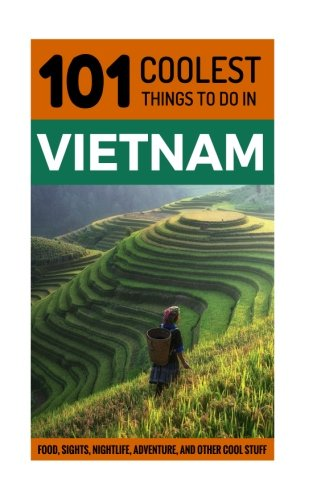Vietnam Travel Guide: 101 Coolest Things to Do in Vietnam (Backpacking Vietnam, Travel to Vietnam, Southeast Aisa Travel, Hanoi, Ho Chi Minh City, Saigon, Hoi An) (Volume 2)