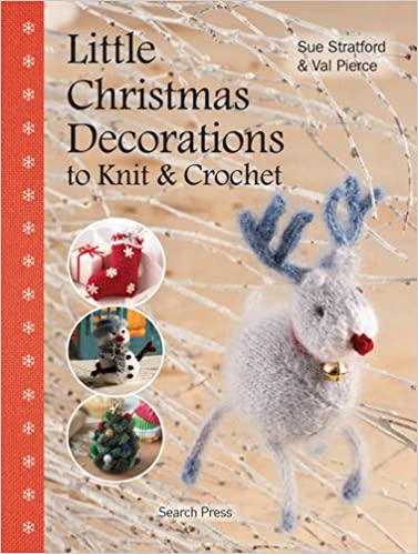 Little Christmas Decorations to Knit & Crochet: Sue Stratford, Val ...