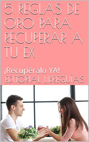 5 REGLAS DE ORO PARA RECUPERAR A TU EX: ¡Recupéralo YA!