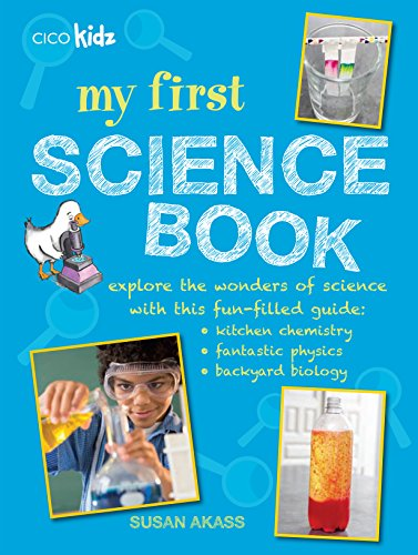My First Science Book: Explore the wonders of science with this fun-filled guide: kitchen chemistry, fantastic physics, backyard biology Cico Books