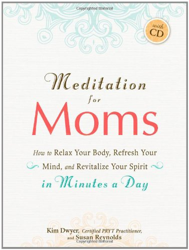 Meditation for Moms with CD: How to Relax Your Body, Refresh Your Mind, and Revitalize Your Spirit in Minutes a Day pdf