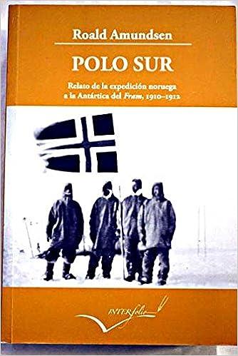 Polo Sur, 1910-1912 : Relato de la expedici?n noruega a la Ant ...