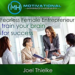 Fearless Female Entrepreneur, Train Your Brain for Success with Self-Hypnosis, Meditation and Affirmations