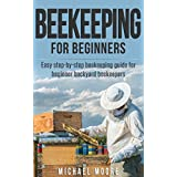 Beekeeping: The Complete Beginners Guide to Backyard Beekeeping. Simple and Fast Step by Step Instructions to Honey Bees (Agronomy) (Beekeeping for beginners, ... Building beehives, Backyard beekeeping)