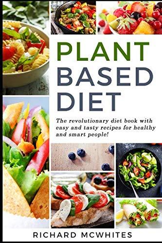 PLANT BASED DIET: The revolutionary diet book with easy and tasty recipes for healthy and smart people! (Smart Diet Revolution)