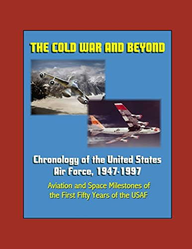 The Cold War and Beyond: Chronology of the United States Air Force, 1947-1997 - Aviation and Space Milestones of the First Fifty Years of the USAF
