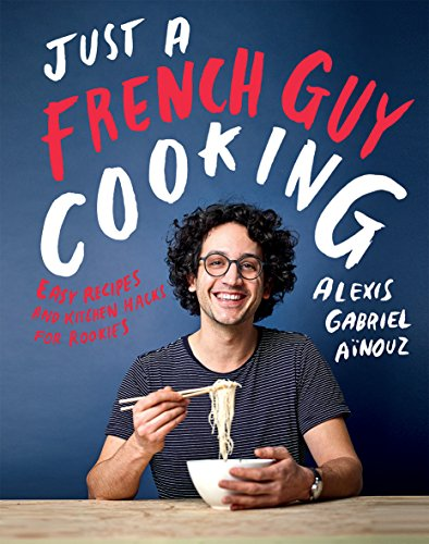 Just a French Guy Cooking: Easy Recipes and Kitchen Hacks for Rookies by Alexis Gabriel Ainouz