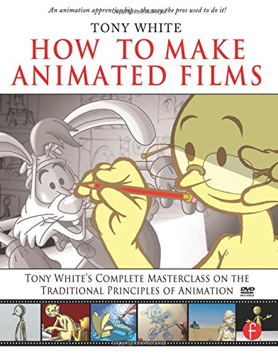 How to Make Animated Films: Tony White's Complete Masterclass on the Traditional Principals of Animation
