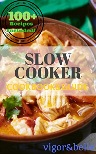 Slow Cooker: Cookbook & Guide: 100+ Recipes including Soups & Stews, Vegetarian, Chicken & Beef, Casseroles and More! (Slow Cooker, Slow Cooker Recipes, ... Slow cooker meals) (Vigor & Belle 2) by [belle, vigor]
