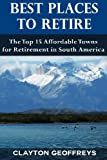 Best Places to Retire: The Top 15 Affordable Towns for Retirement in South America (Retirement Books)