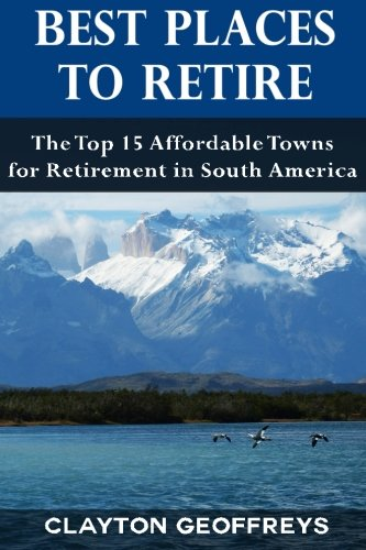 Best Places to Retire: The Top 15 Affordable Towns for Retirement in South America (Retirement Books) (Best Places To Retire Overseas)