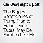 The Biggest Beneficiaries of Trump Plan to Erase 'Death Taxes' May Be Families Like His | Steven Mufson
