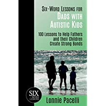 Six-Word Lessons for Dads with Autistic Kids: 100 Lessons to Help Fathers and their Children Create Strong Bonds (The Six-Word Lessons Series)