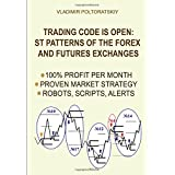 Trading Code is Open: ST Patterns of the Forex and Futures Exchanges, 100% Profit per Month, Proven Market Strategy...
