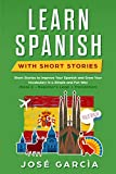 Learn Spanish With Short Stories: Short Stories to Improve Your Spanish and Grow Your Vocabulary in a Simple and Fun Way (Book 1 - Beginner's Level + Translation)