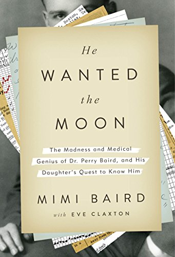 He Wanted the Moon: The Madness and Medical Genius of Dr. Perry Baird, and His Daughter's Quest to Know Him cover
