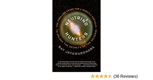Neutrino Hunters: The Thrilling Chase for a Ghostly Particle to Unlock the Secrets of the Universe, Ray Jayawardhana - Amazon.com