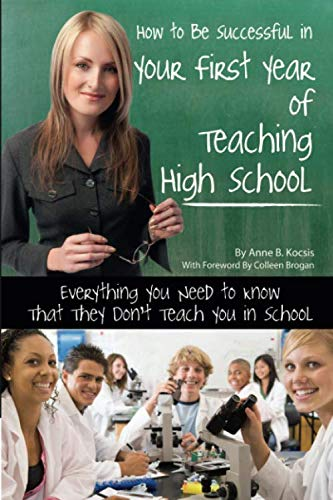 How to Be Successful in Your First Year of Teaching High School Everything You Need to Know That They Don't Teach You in