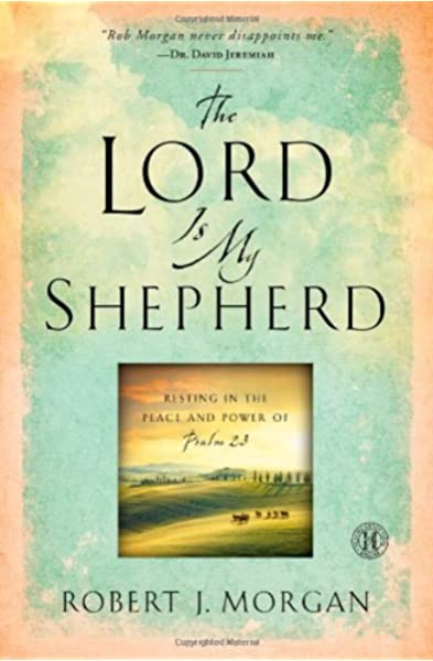 The Lord Is My Shepherd Resting In The Peace And Power Of Psalm 23 Morgan Robert J 9781451664720 Amazon Com Books