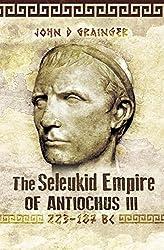 The Seleukid Empire of Antiochus III: 223-187 BC