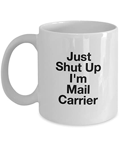 Amazon Just Shut Up Im Mail Carrier 11Oz Coffee Mug Unique