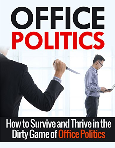 Office Politics: How to Survive and Thrive in the Dirty Game