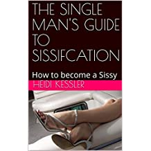 THE SINGLE MAN'S GUIDE TO SISSIFCATION: How to become a Sissy, Follow these rules at home (The Single Man's Guide to Sissification Book 1)