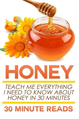 Honey: Teach Me Everything I Need To Know About Honey In 30 Minutes (Honey Benefits - Allergy Relief - Herbal Remedies - Over the Counter - Healing) - Honey Counter