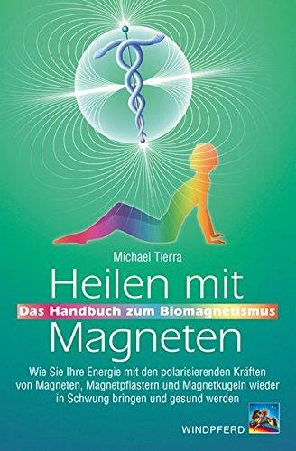 Heilen mit Magneten: Das Handbuch zum Biomagnetismus von Michael Tierra
