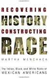 Recovering History, Constructing Race: The Indian, Black, and White Roots of Mexican Americans (Joe R. and Teresa Lozana Long Series in Latin American and Latino Art and Culture (Paperback))