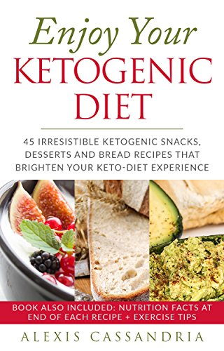 Enjoy Your Ketogenic Diet: 45 Irresistible Ketogenic Snacks, Desserts and Bread Recipes That Brighten your Keto-Diet Experience by ALEXIS CASSANDRIA
