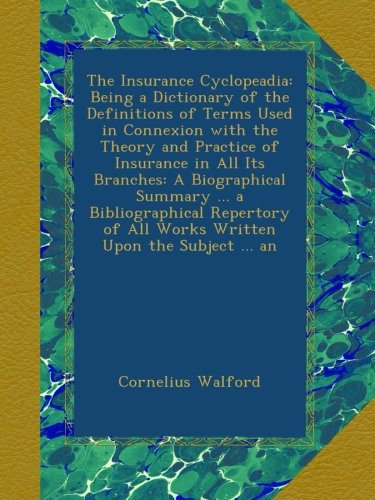 Download The Insurance Cyclopeadia: Being a Dictionary of the Definitions of Terms Used in Connexion with the Theory and Practice of Insurance in All Its ... of All Works Written Upon the Subject ... an PDF
