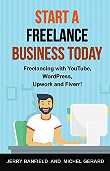 Start a Freelance Business Today: Freelancing with YouTube, WordPress, Upwork and Fiverr! by [Banfield, Jerry, Gerard, Michel]