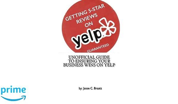Getting 5 star reviews on yelp guaranteed unofficial guide to getting 5 star reviews on yelp guaranteed unofficial guide to ensuring your business wins on yelp mr jason c braatz mr jason c braatz 9781507685112 malvernweather Choice Image