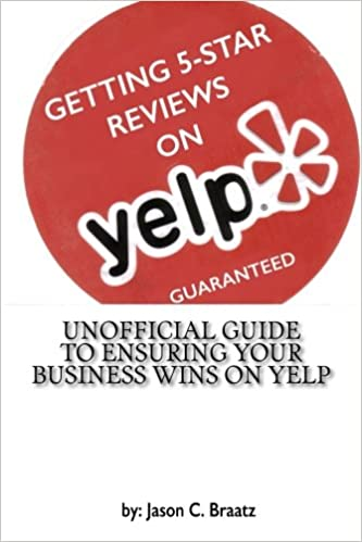 Getting 5 star reviews on yelp guaranteed unofficial guide to getting 5 star reviews on yelp guaranteed unofficial guide to ensuring your business wins on yelp mr jason c braatz mr jason c braatz 9781507685112 malvernweather Gallery