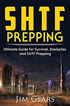 SHTF Prepping: SHTF PREPPING - Be Prepared with SHTF Stockpiles, Home Defense, Living Off grid, DIY Prepper Projects, Homesteading, survival guide, First Aid, Outdoors prepping by [Gears, Jim]
