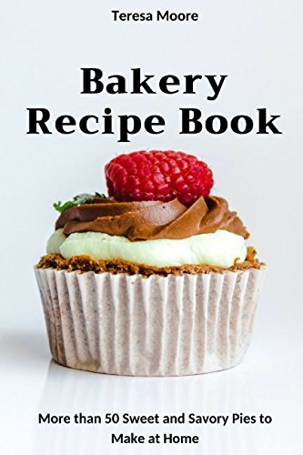 Bakery Recipe Book:  More than 50 Sweet and Savory Pies to Make at Home (Quick and Easy Natural Food) by Teresa Moore