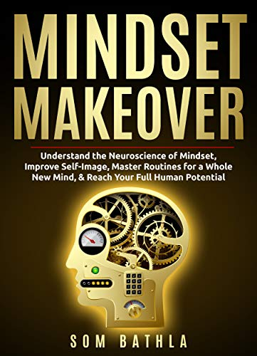 Mindset Makeover: Understand the Neuroscience of Mindset, Improve Self-Image, Master Routines for a Whole New Mind, & Reach your Full Human Potential (Personal Mastery Series Book 1)