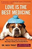 Love Is the Best Medicine: What Two Dogs Taught One Veterinarian about Hope, Humility, and Everyday Miracles