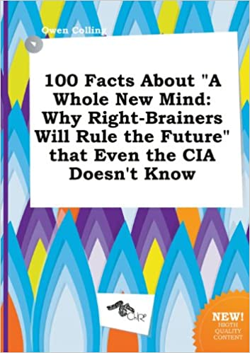 100 Facts About A Whole New Mind Why Right Brainers Will Rule The