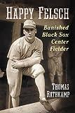 Happy Felsch: Banished Black Sox Center Fielder