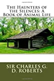 The Haunters of the Silences: a Book of Animal Life, Sir Sir Charles G. D. Roberts, 1495462943