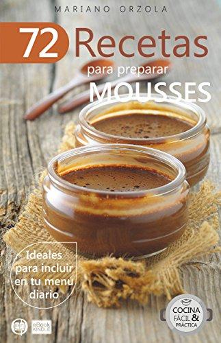72 RECETAS PARA PREPARAR MOUSSES: Ideales para incluir en tu menú diario (Colección Cocina