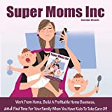 Super Moms, Inc.: Work from Home, Build a Profitable Home Business, And Find Time for Your Family When You Have Kids to Take Care Of!