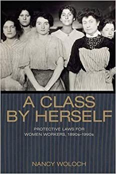 A Class by Herself: Protective Laws for Women Workers, 1890s–1990s (Politics and Society in Modern America)
